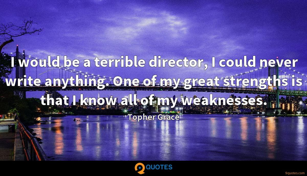 I would be a terrible director, I could never write anything. One of my great strengths is that I know all of my weaknesses.