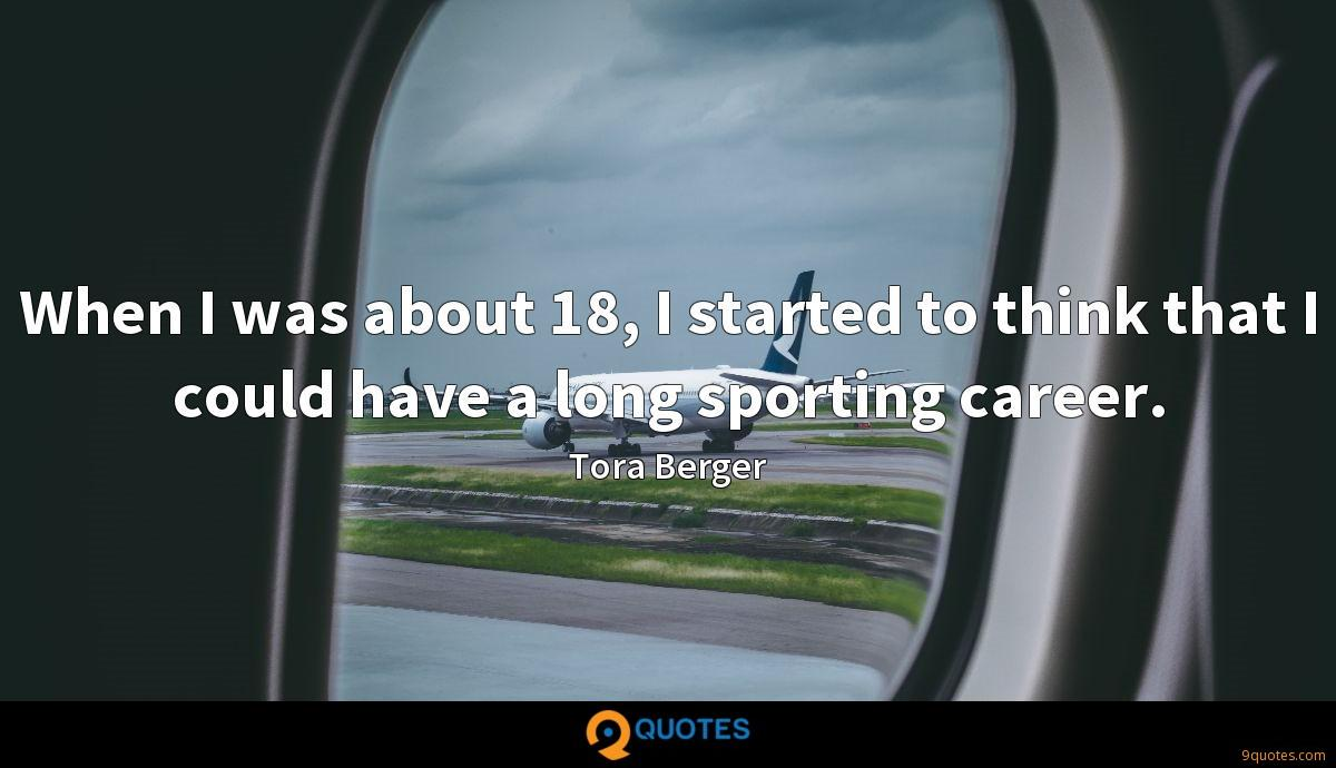 When I was about 18, I started to think that I could have a long sporting career.