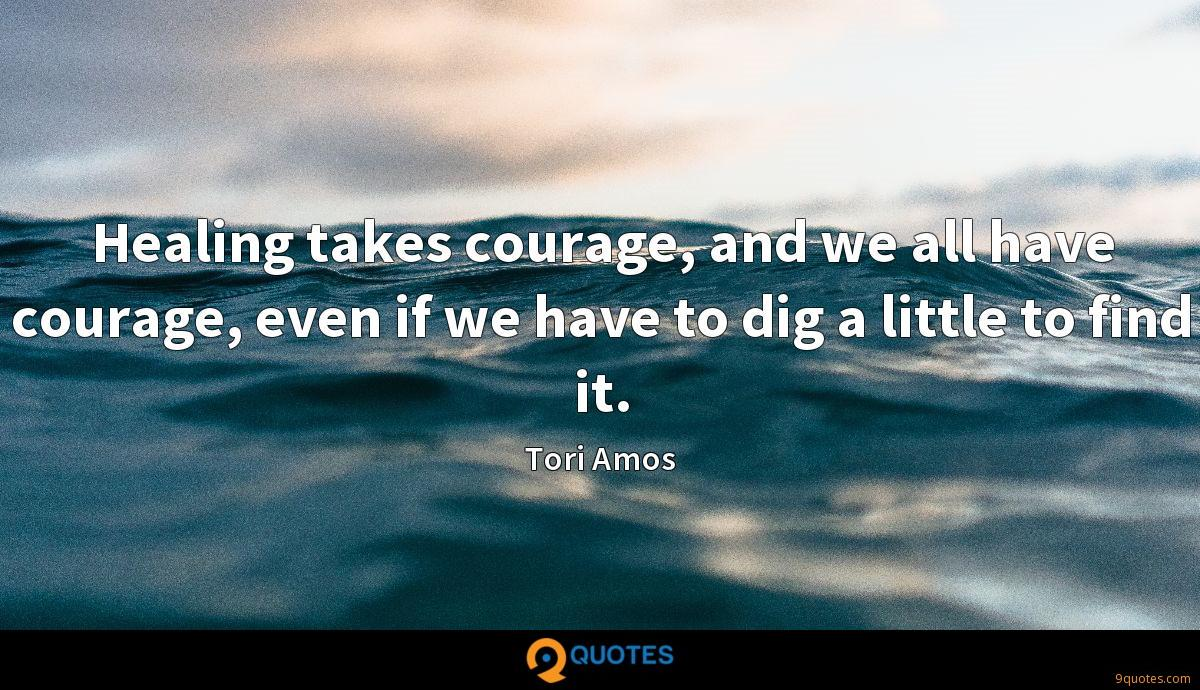Healing takes courage, and we all have courage, even if we have to dig a little to find it.