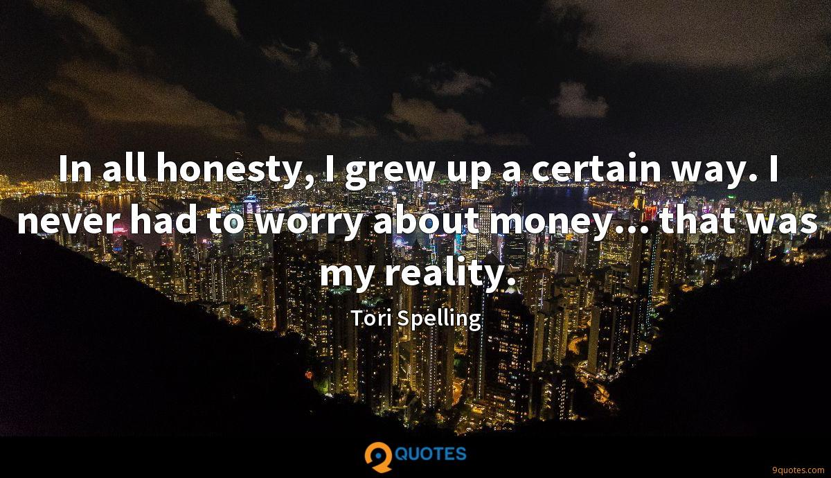 In all honesty, I grew up a certain way. I never had to worry about money... that was my reality.