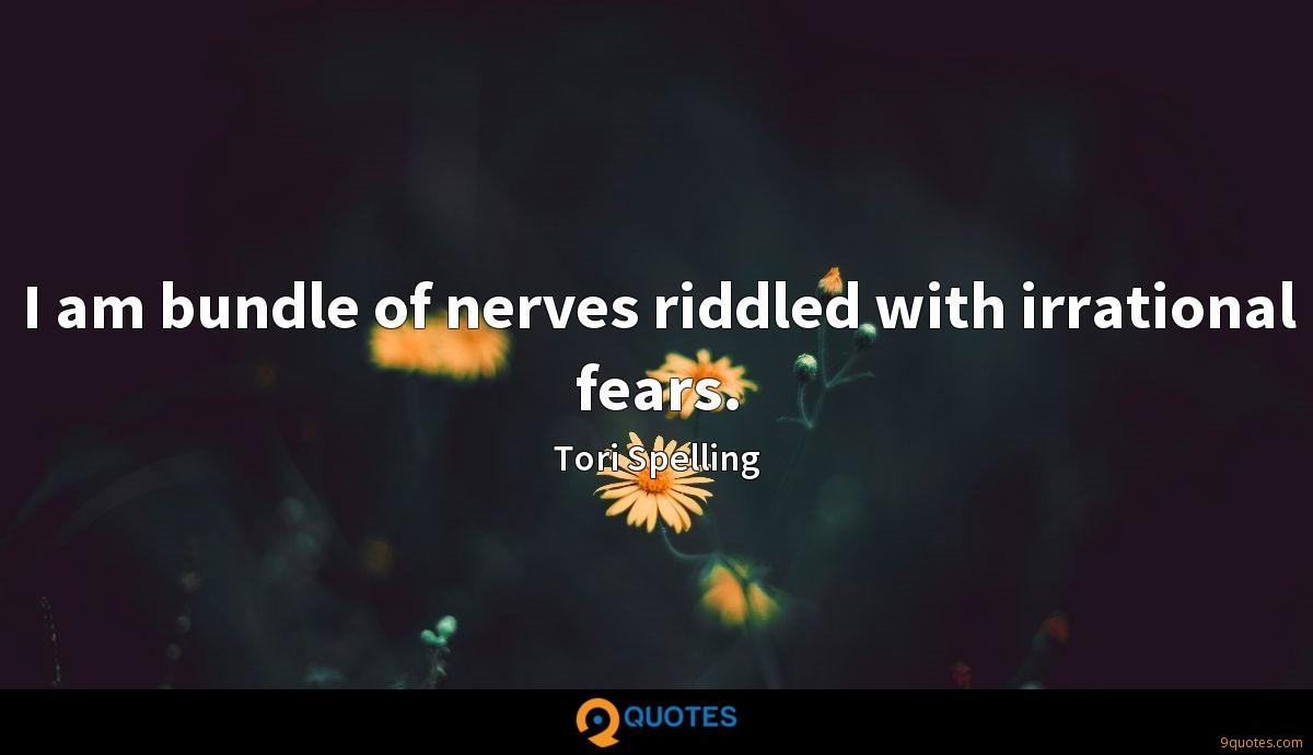 I am bundle of nerves riddled with irrational fears.