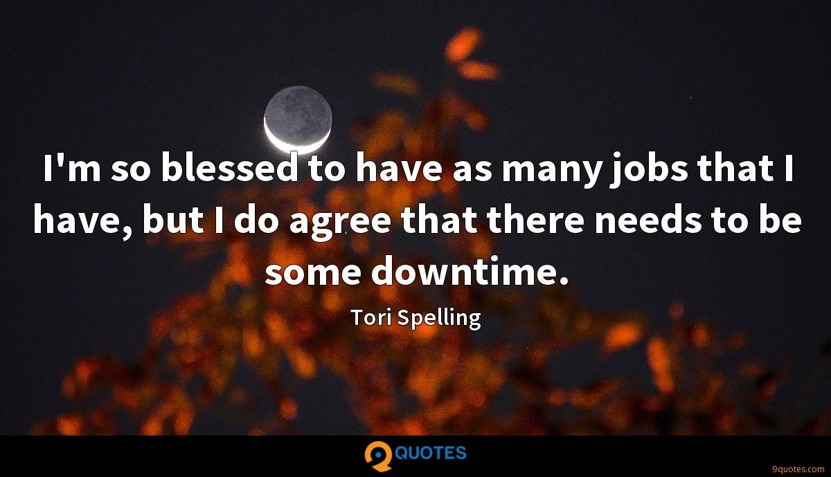 I'm so blessed to have as many jobs that I have, but I do agree that there needs to be some downtime.