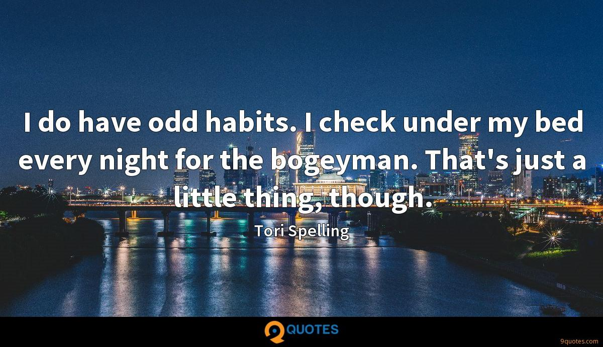 I do have odd habits. I check under my bed every night for the bogeyman. That's just a little thing, though.