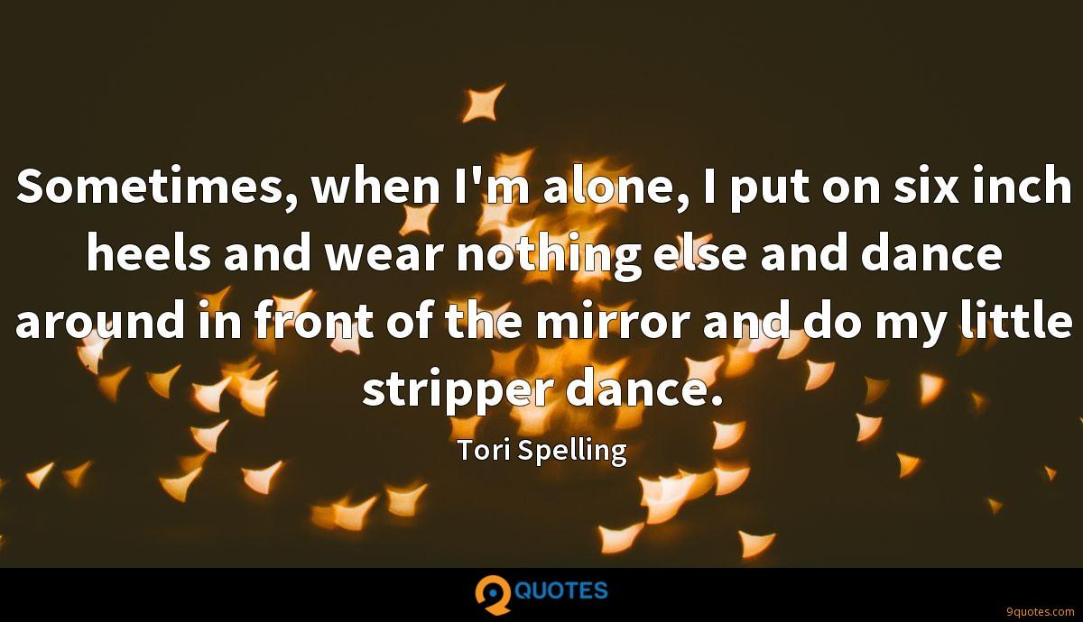 Sometimes, when I'm alone, I put on six inch heels and wear nothing else and dance around in front of the mirror and do my little stripper dance.