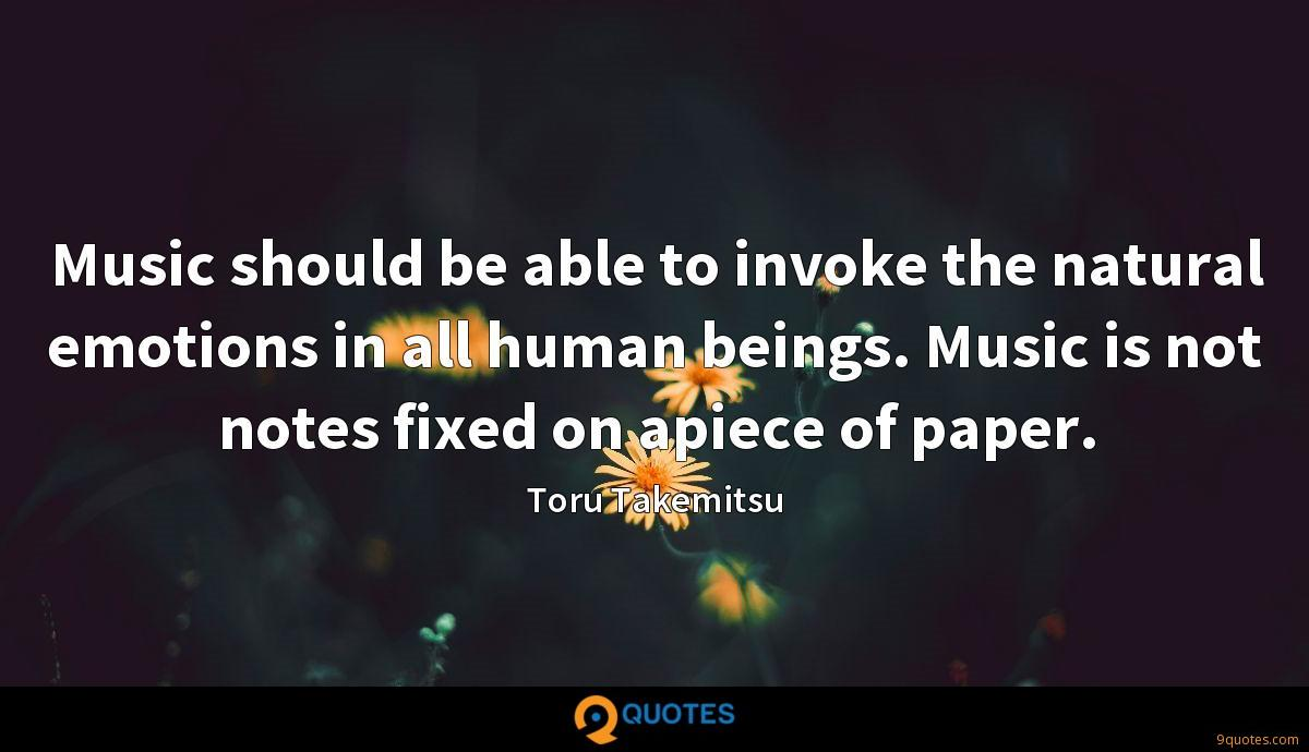 Music should be able to invoke the natural emotions in all human beings. Music is not notes fixed on apiece of paper.