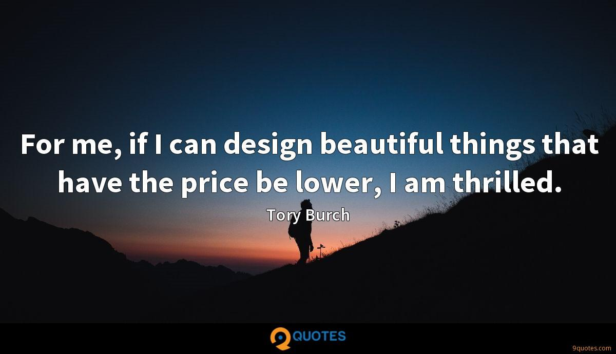 For me, if I can design beautiful things that have the price be lower, I am thrilled.