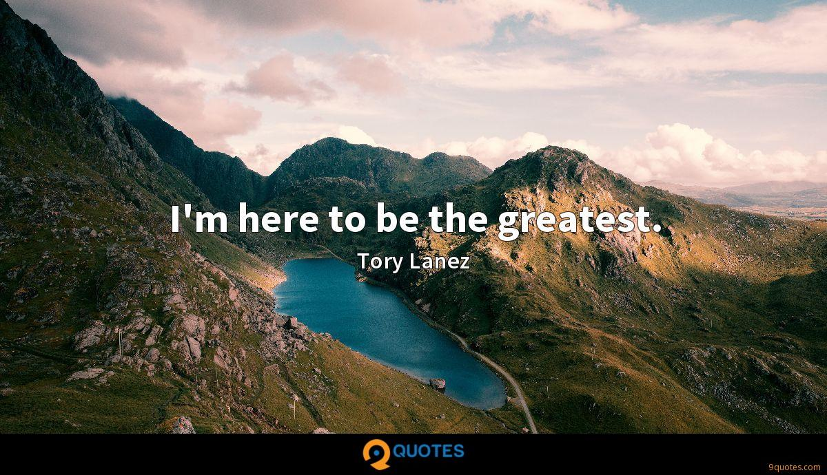 I'm here to be the greatest.