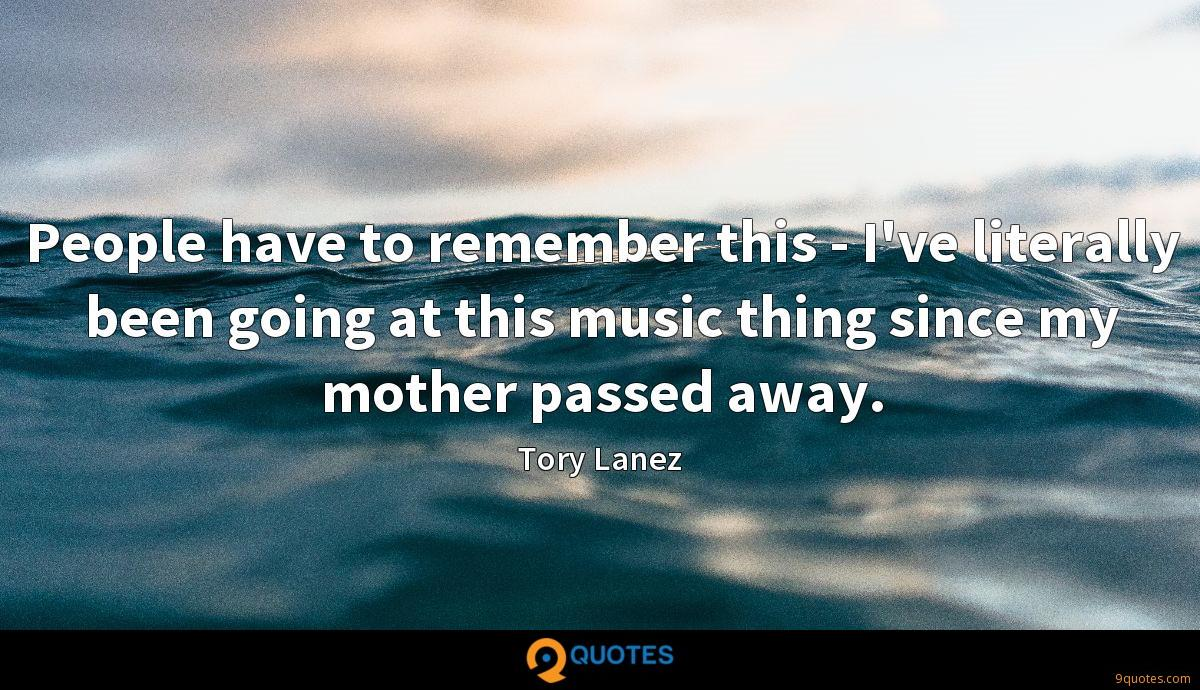 People have to remember this - I've literally been going at this music thing since my mother passed away.