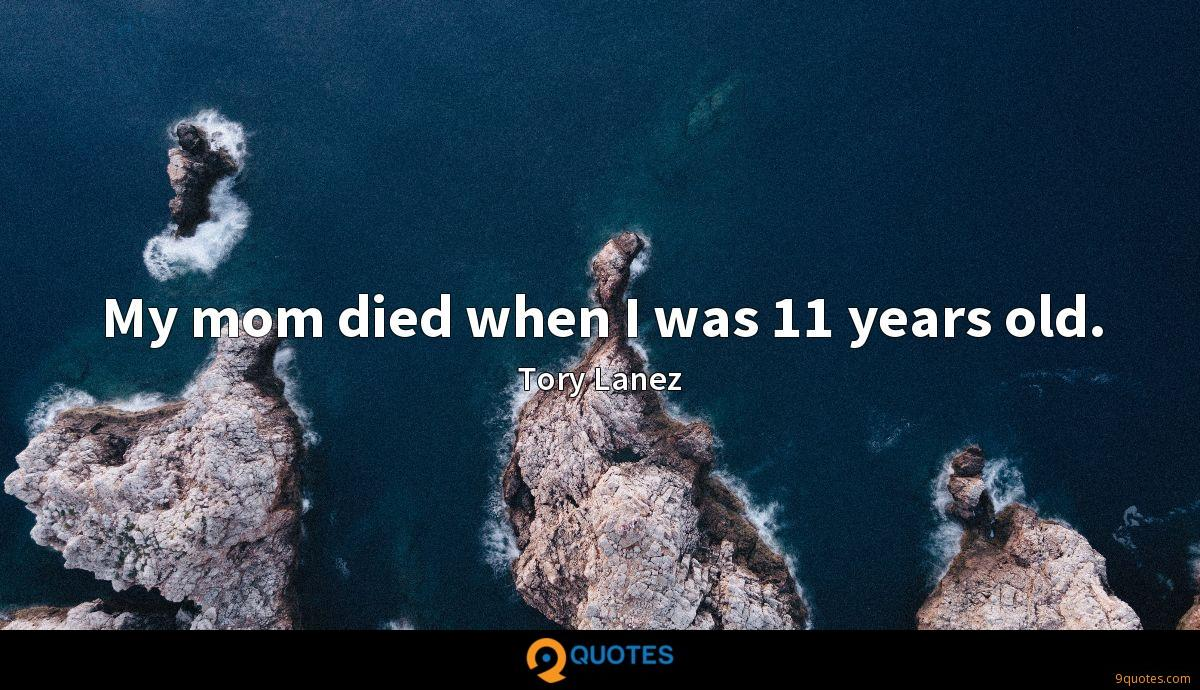 My mom died when I was 11 years old.