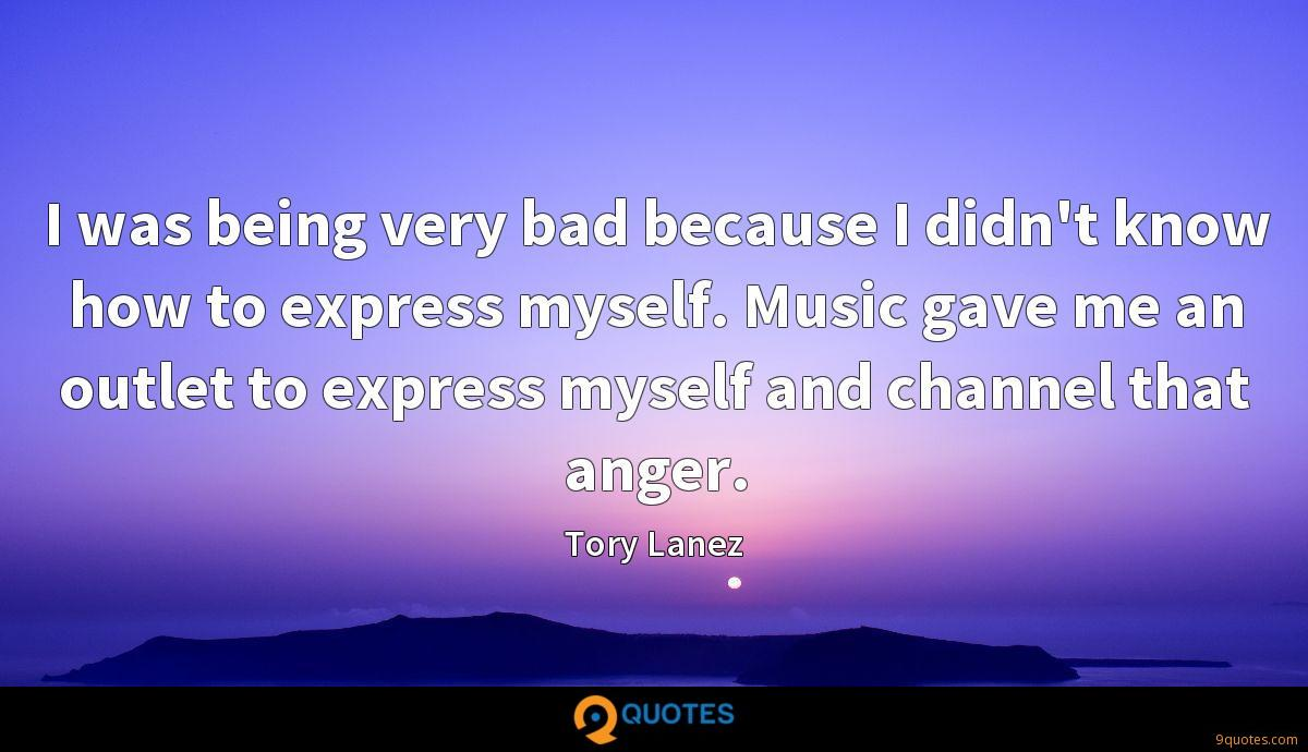 I was being very bad because I didn't know how to express myself. Music gave me an outlet to express myself and channel that anger.