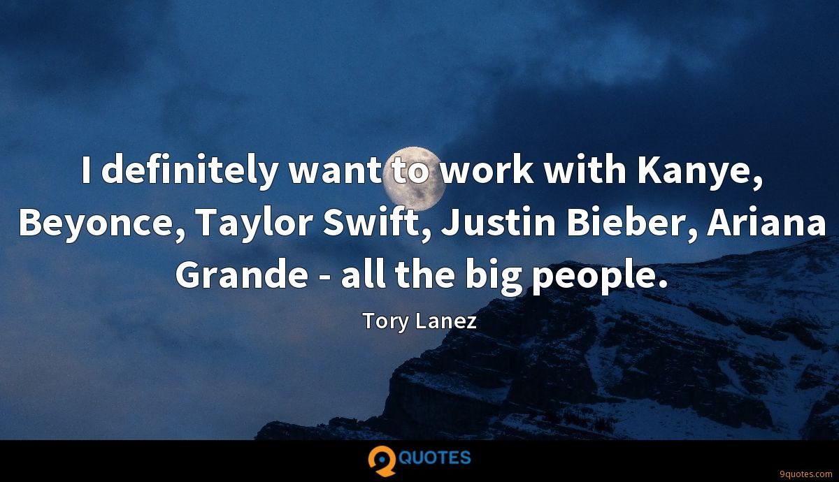 I definitely want to work with Kanye, Beyonce, Taylor Swift, Justin Bieber, Ariana Grande - all the big people.