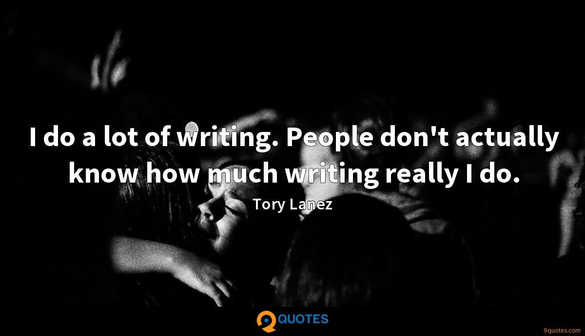 I do a lot of writing. People don't actually know how much writing really I do.