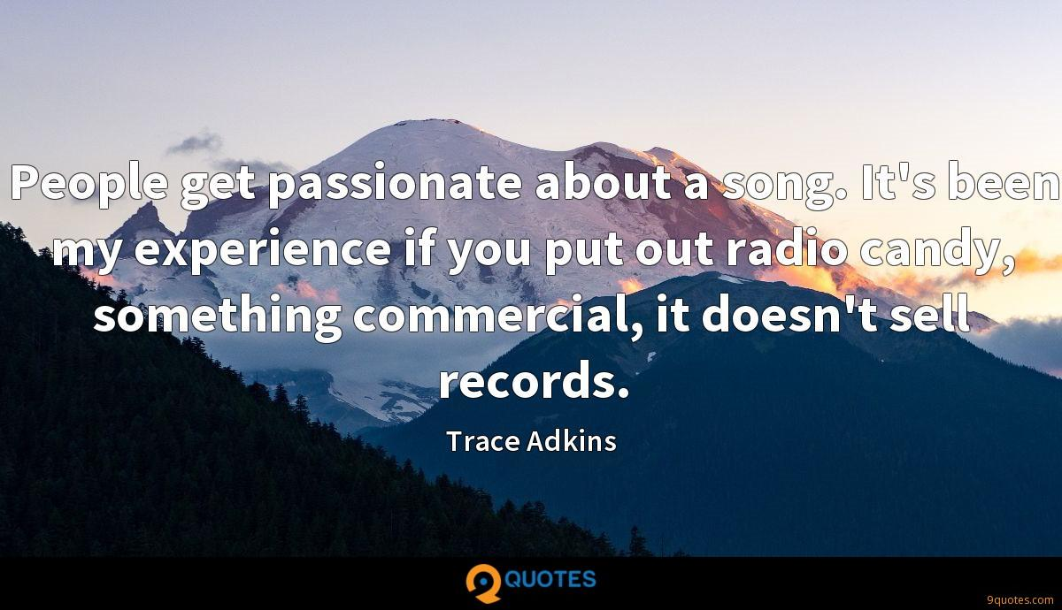 People get passionate about a song. It's been my experience if you put out radio candy, something commercial, it doesn't sell records.