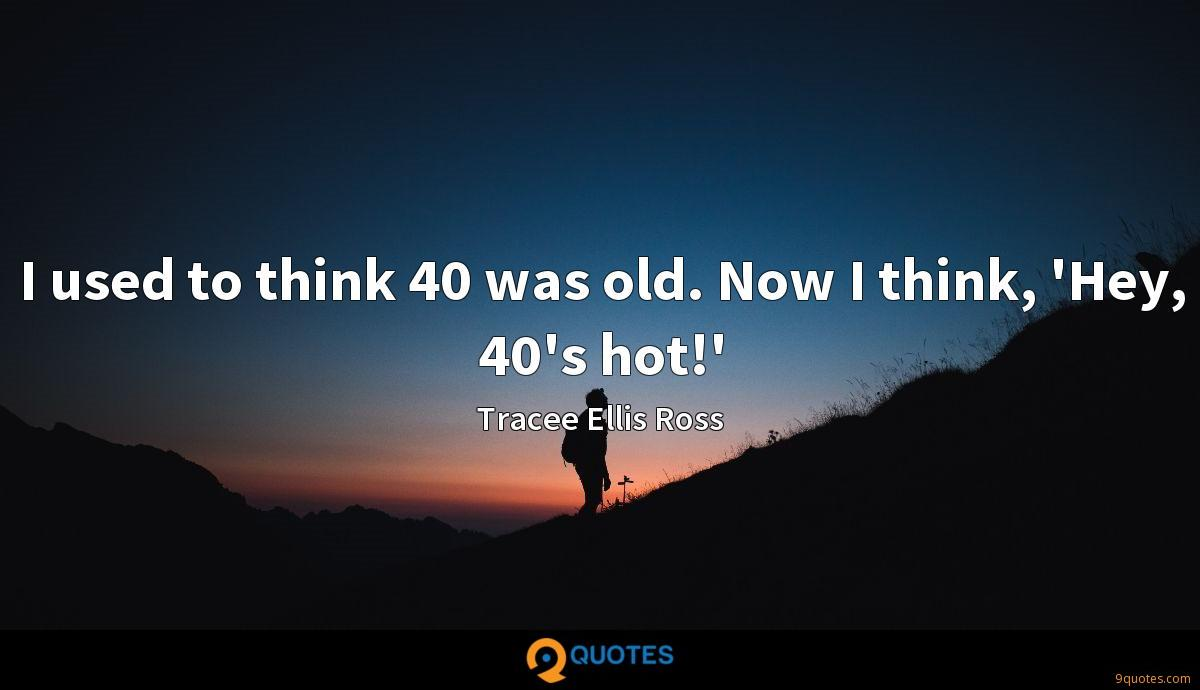 I used to think 40 was old. Now I think, 'Hey, 40's hot!'