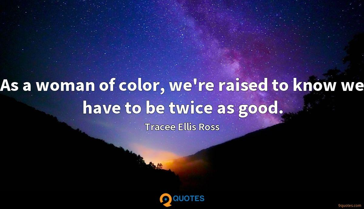 As a woman of color, we're raised to know we have to be twice as good.