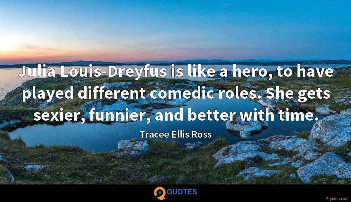 Julia Louis-Dreyfus is like a hero, to have played different comedic roles. She gets sexier, funnier, and better with time.