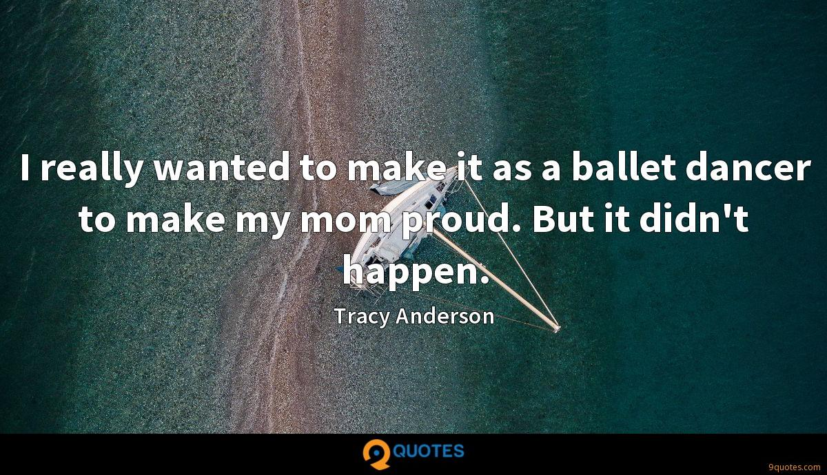 I really wanted to make it as a ballet dancer to make my mom proud. But it didn't happen.