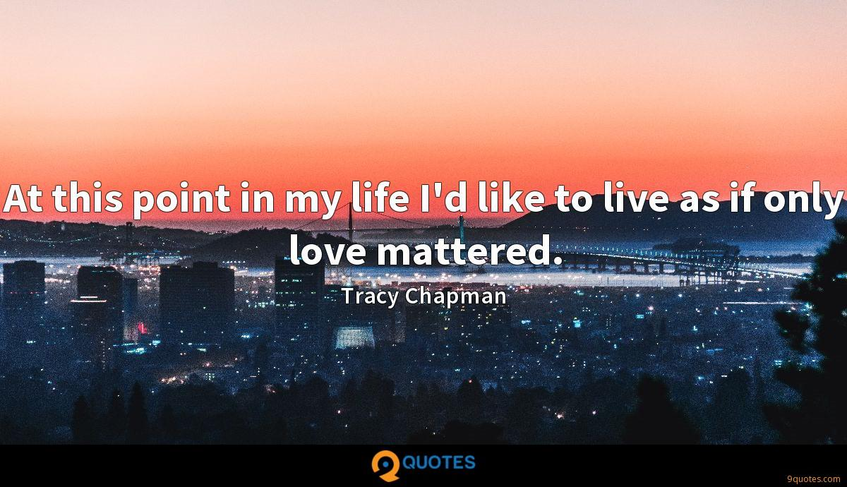 At this point in my life I'd like to live as if only love mattered.