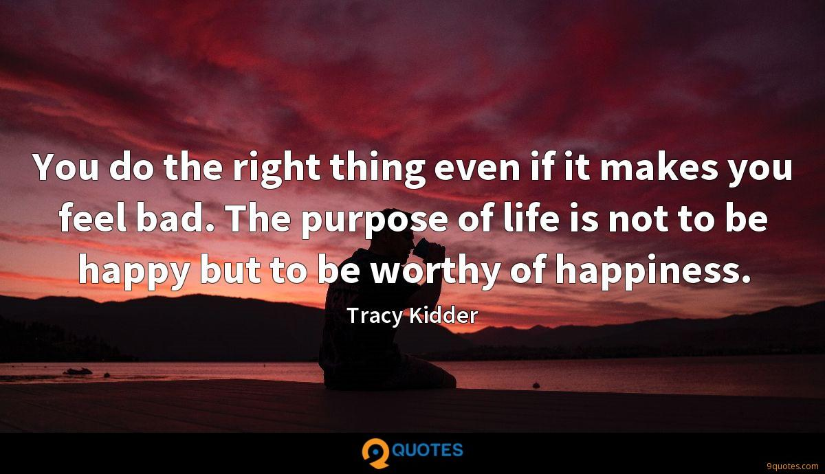 You do the right thing even if it makes you feel bad. The purpose of life is not to be happy but to be worthy of happiness.