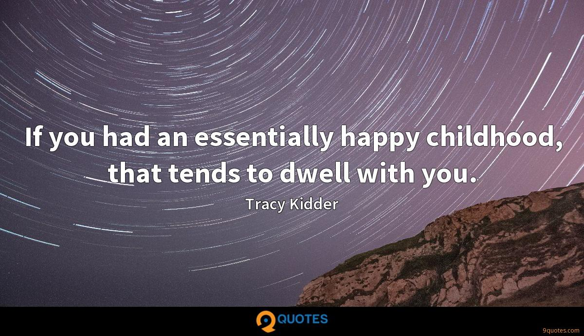 If you had an essentially happy childhood, that tends to dwell with you.