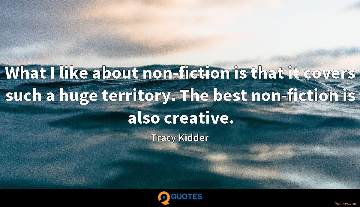 What I like about non-fiction is that it covers such a huge territory. The best non-fiction is also creative.