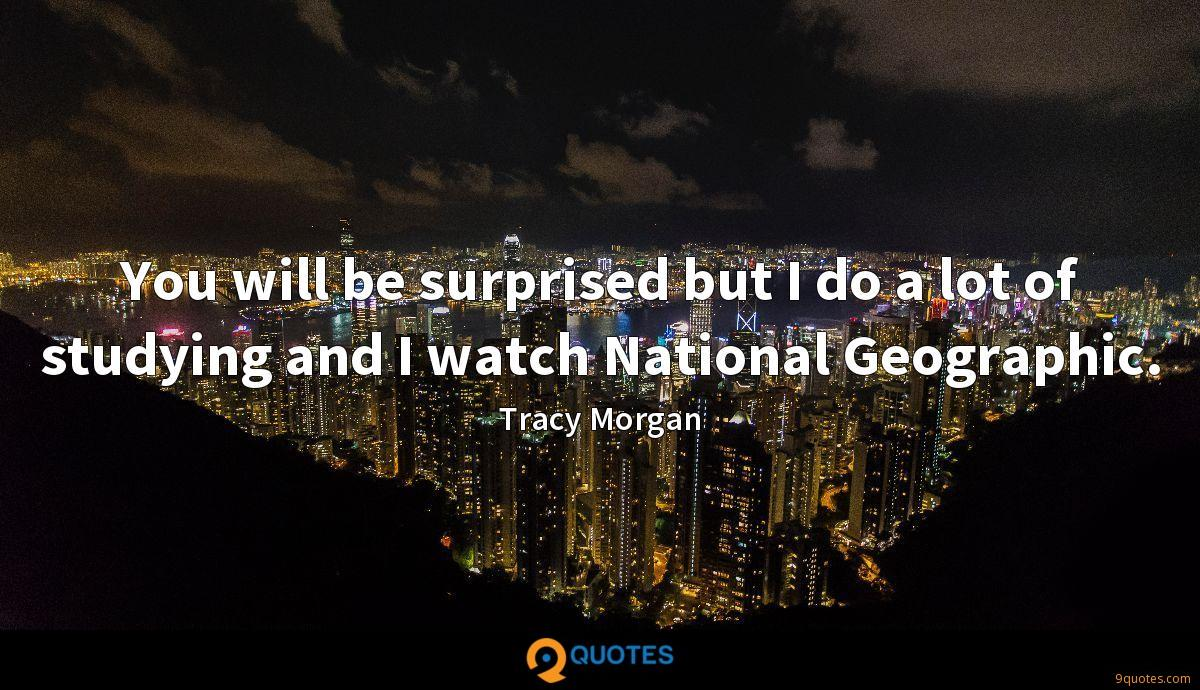 You will be surprised but I do a lot of studying and I watch National Geographic.