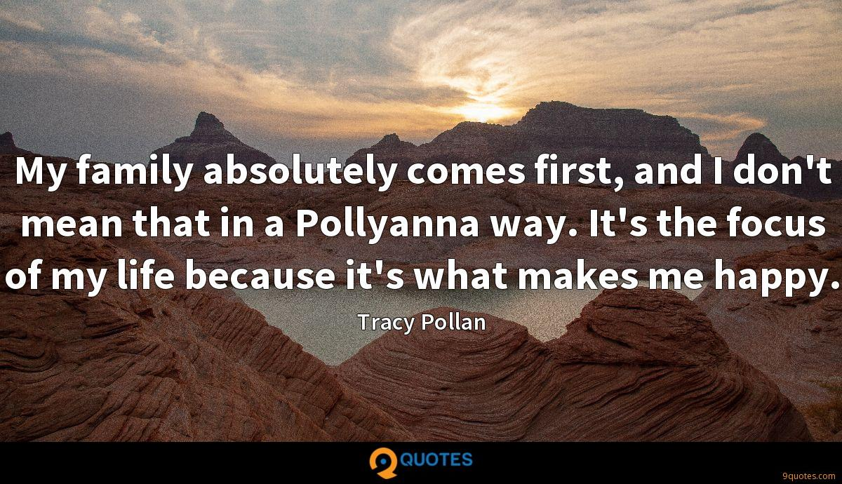 My family absolutely comes first, and I don't mean that in a Pollyanna way. It's the focus of my life because it's what makes me happy.