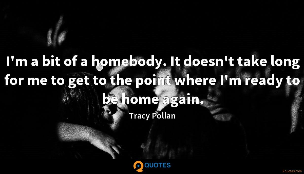 I'm a bit of a homebody. It doesn't take long for me to get to the point where I'm ready to be home again.