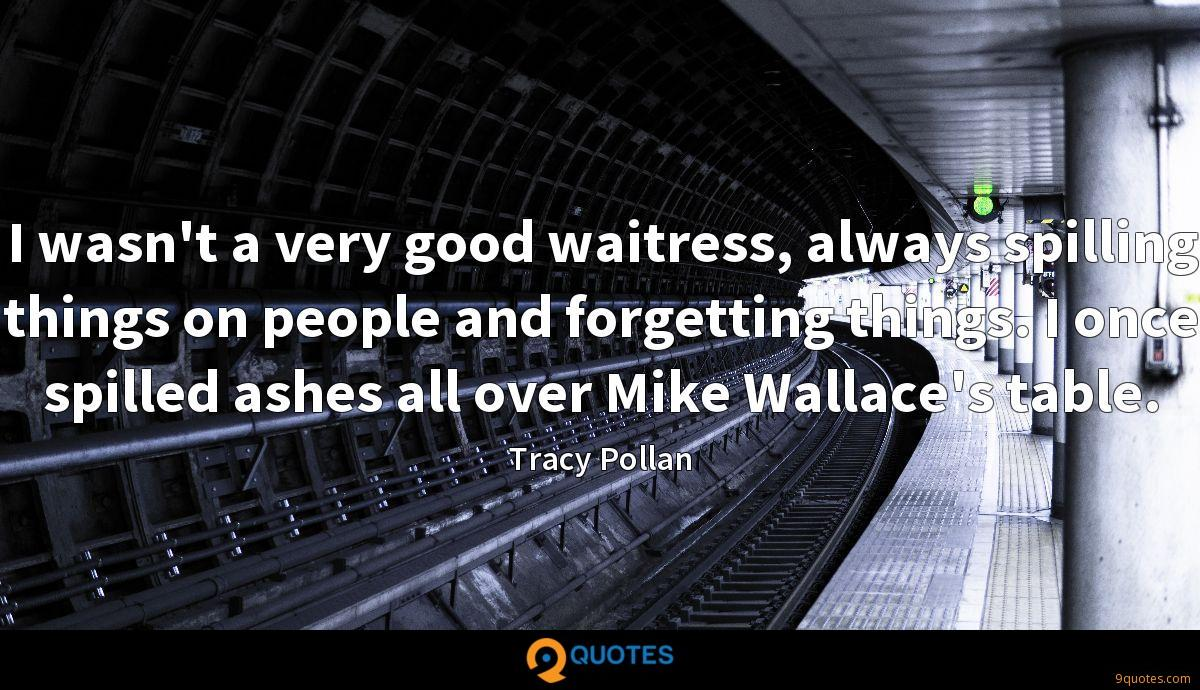I wasn't a very good waitress, always spilling things on people and forgetting things. I once spilled ashes all over Mike Wallace's table.