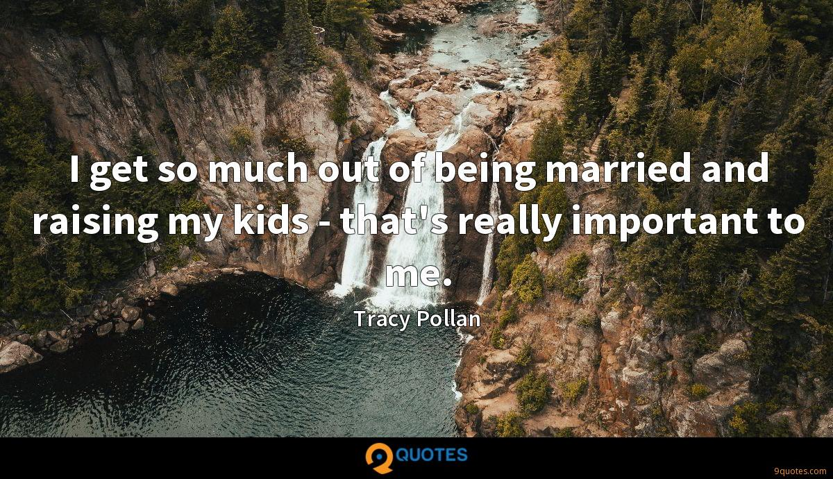 I get so much out of being married and raising my kids - that's really important to me.