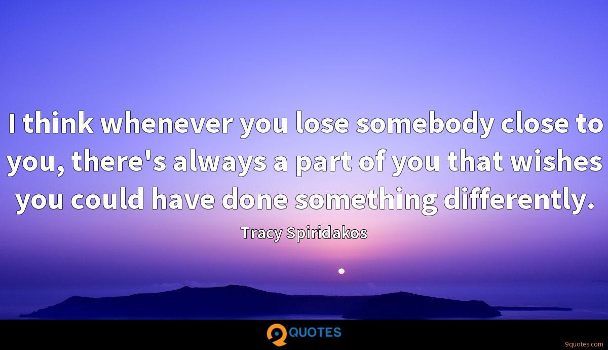 I think whenever you lose somebody close to you, there's always a part of you that wishes you could have done something differently.