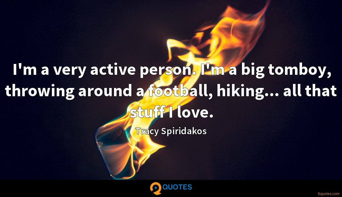 I'm a very active person. I'm a big tomboy, throwing around a football, hiking... all that stuff I love.