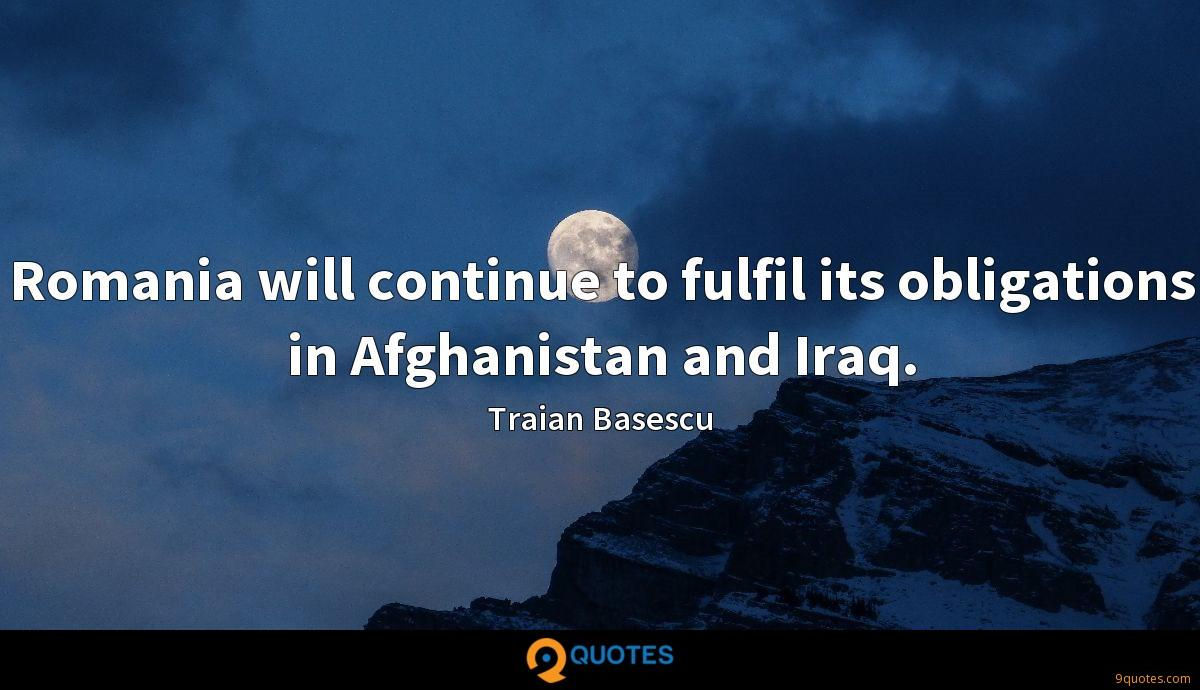 Romania will continue to fulfil its obligations in Afghanistan and Iraq.