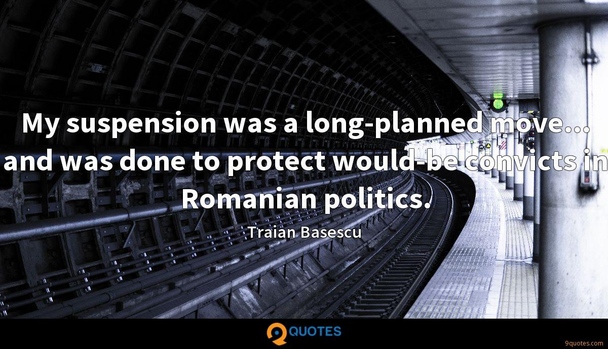 My suspension was a long-planned move... and was done to protect would-be convicts in Romanian politics.