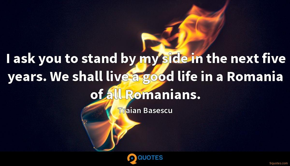 I ask you to stand by my side in the next five years. We shall live a good life in a Romania of all Romanians.