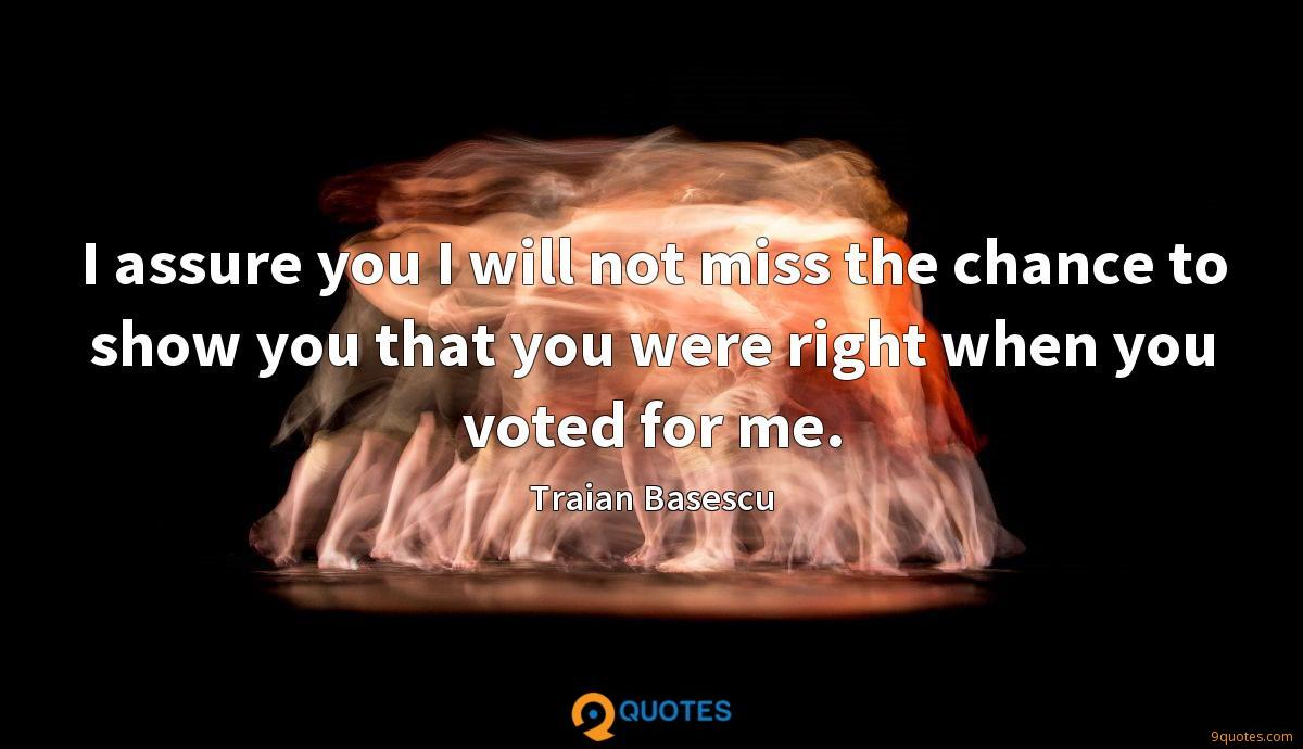 I assure you I will not miss the chance to show you that you were right when you voted for me.