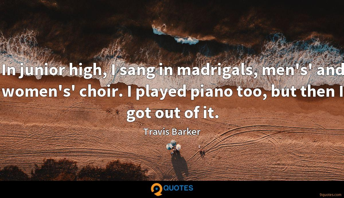 In junior high, I sang in madrigals, men's' and women's' choir. I played piano too, but then I got out of it.