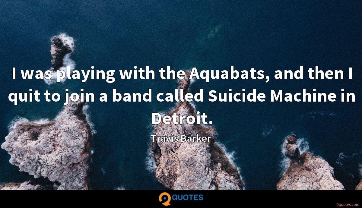 I was playing with the Aquabats, and then I quit to join a band called Suicide Machine in Detroit.
