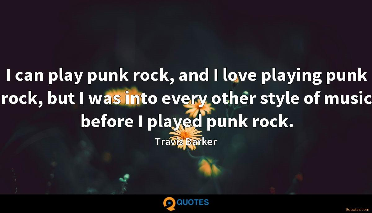 I can play punk rock, and I love playing punk rock, but I was into every other style of music before I played punk rock.