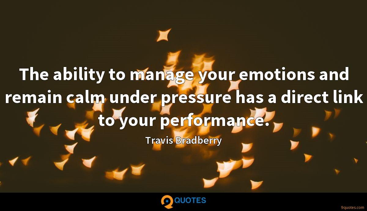 The ability to manage your emotions and remain calm under pressure has a direct link to your performance.