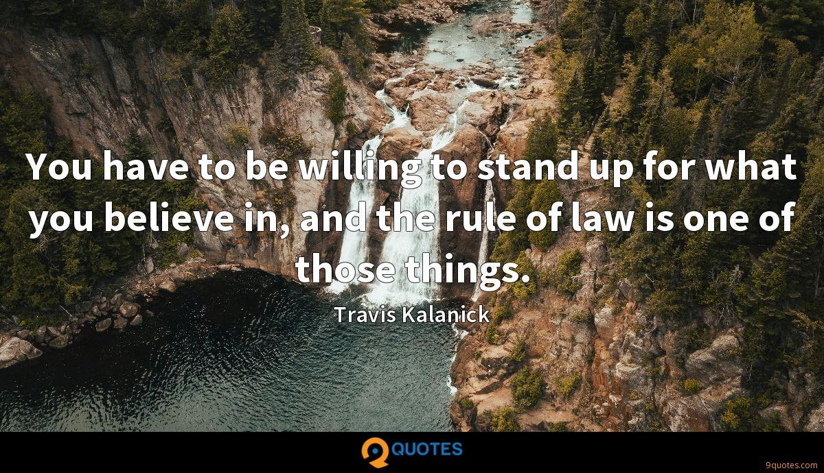 You have to be willing to stand up for what you believe in, and the rule of law is one of those things.