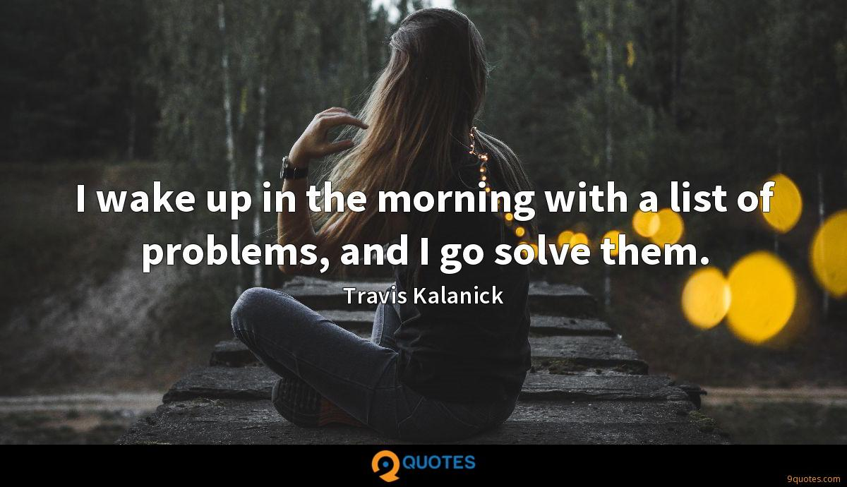 I wake up in the morning with a list of problems, and I go solve them.