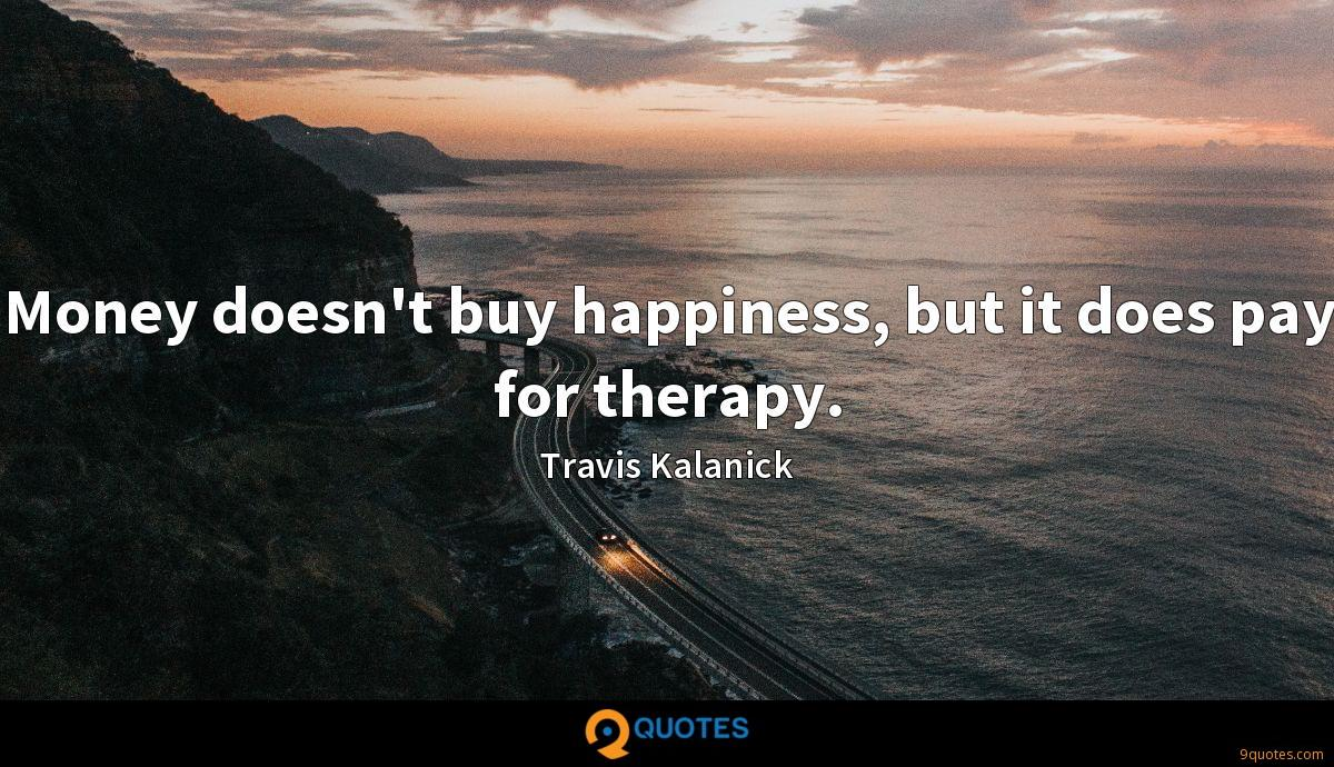 Money doesn't buy happiness, but it does pay for therapy.