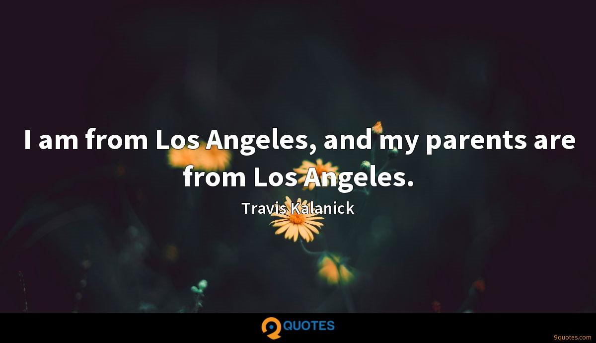 I am from Los Angeles, and my parents are from Los Angeles.
