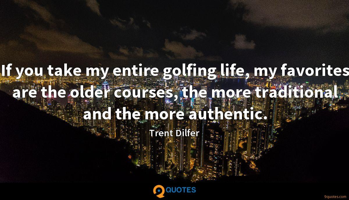 If you take my entire golfing life, my favorites are the older courses, the more traditional and the more authentic.