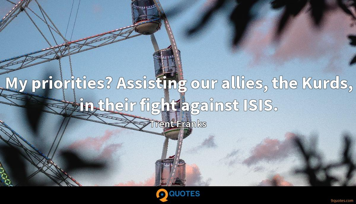 My priorities? Assisting our allies, the Kurds, in their fight against ISIS.