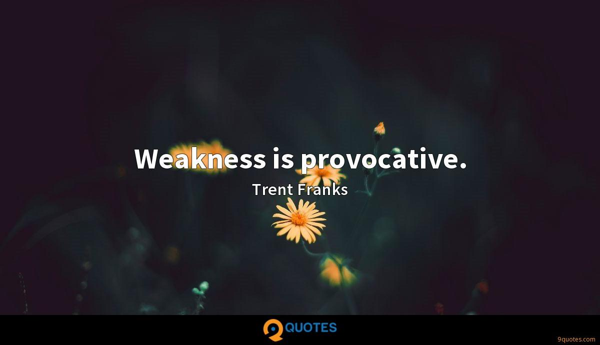 Weakness is provocative.