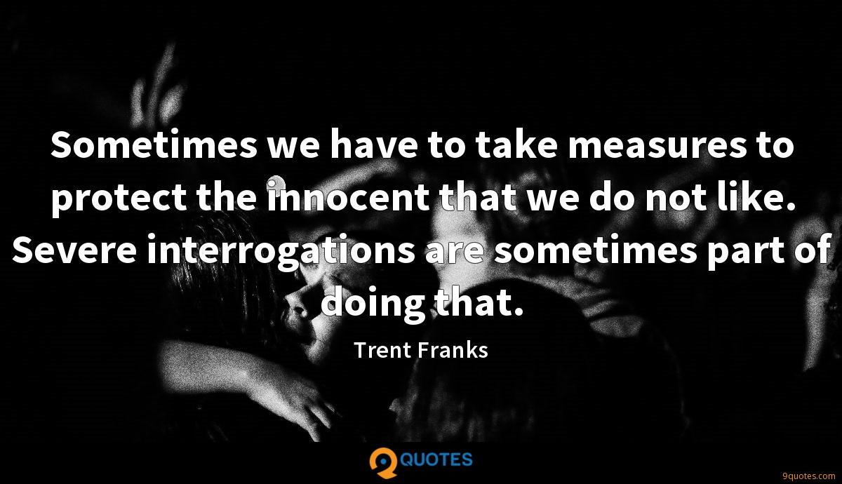 Sometimes we have to take measures to protect the innocent that we do not like. Severe interrogations are sometimes part of doing that.