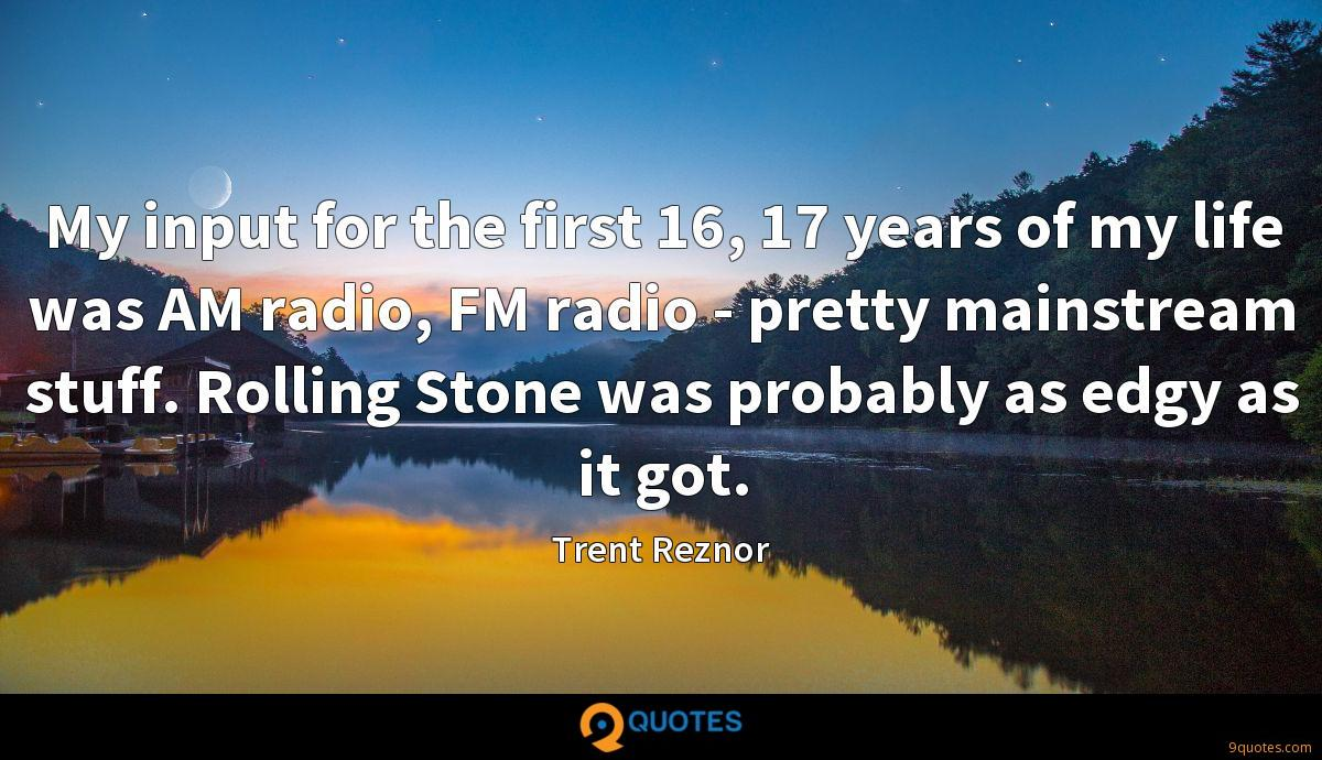 My input for the first 16, 17 years of my life was AM radio, FM radio - pretty mainstream stuff. Rolling Stone was probably as edgy as it got.