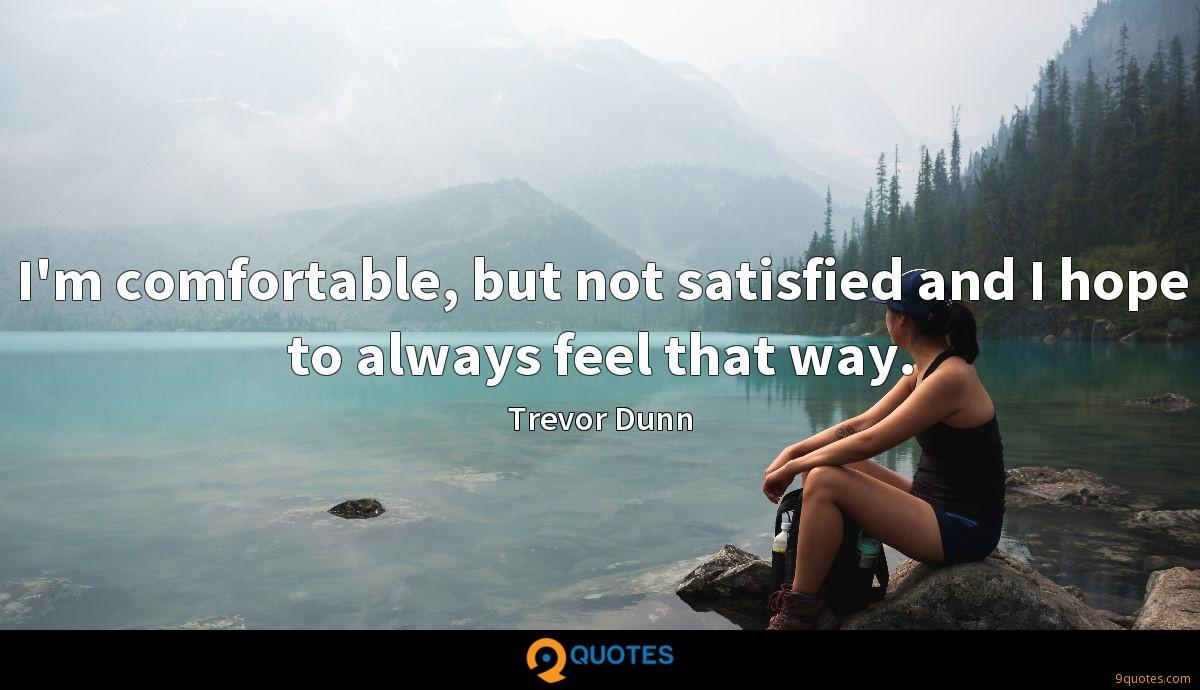 I'm comfortable, but not satisfied and I hope to always feel that way.